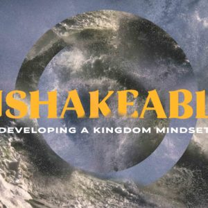 Unshakable – Developing a Kingdom Mindset